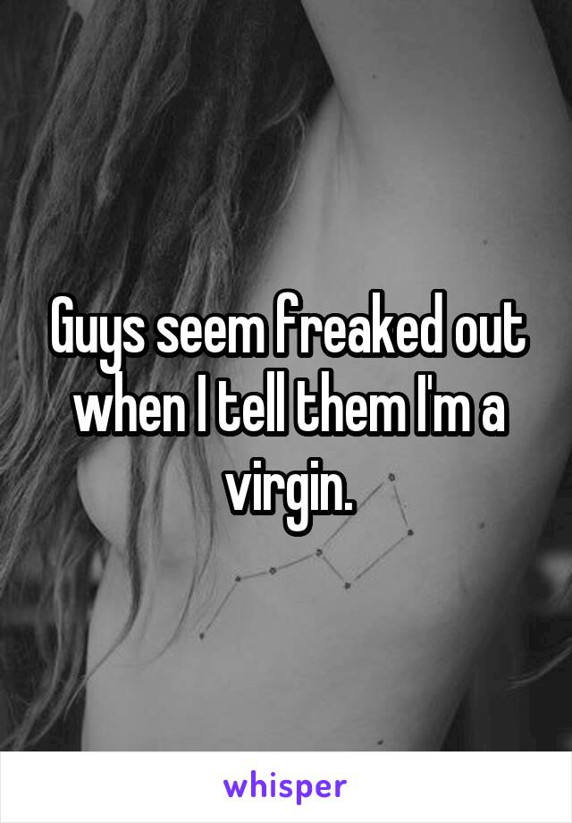 Guys seem freaked out when I tell them I'm a virgin.