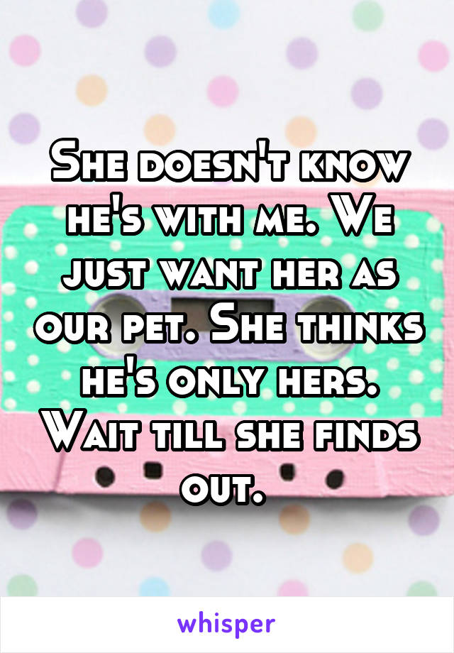 She doesn't know he's with me. We just want her as our pet. She thinks he's only hers. Wait till she finds out.