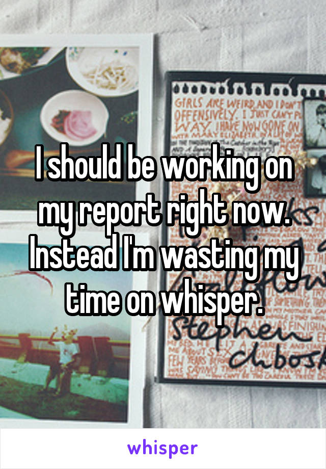 I should be working on my report right now. Instead I'm wasting my time on whisper.