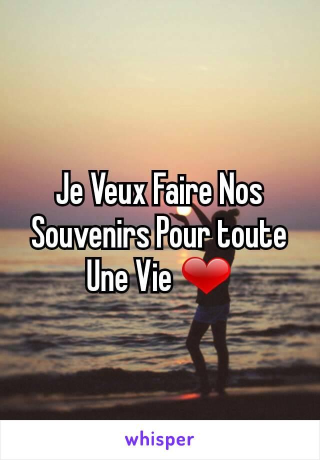 Je Veux Faire Nos Souvenirs Pour toute Une Vie ❤