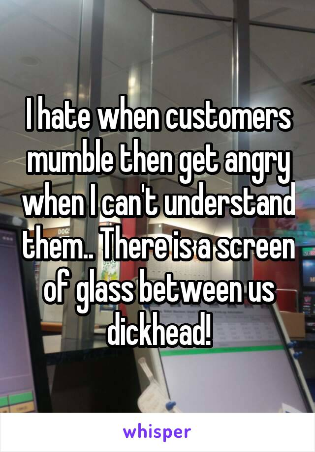 I hate when customers mumble then get angry when I can't understand them.. There is a screen of glass between us dickhead!