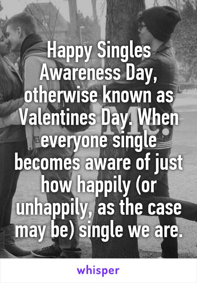 Happy Singles Awareness Day, otherwise known as Valentines Day. When everyone single becomes aware of just how happily (or unhappily, as the case may be) single we are.