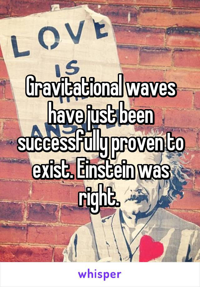 Gravitational waves have just been successfully proven to exist. Einstein was right.