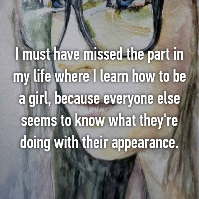 I must have missed the part in my life where I learn how to be a girl, because everyone else seems to know what they're doing with their appearance.