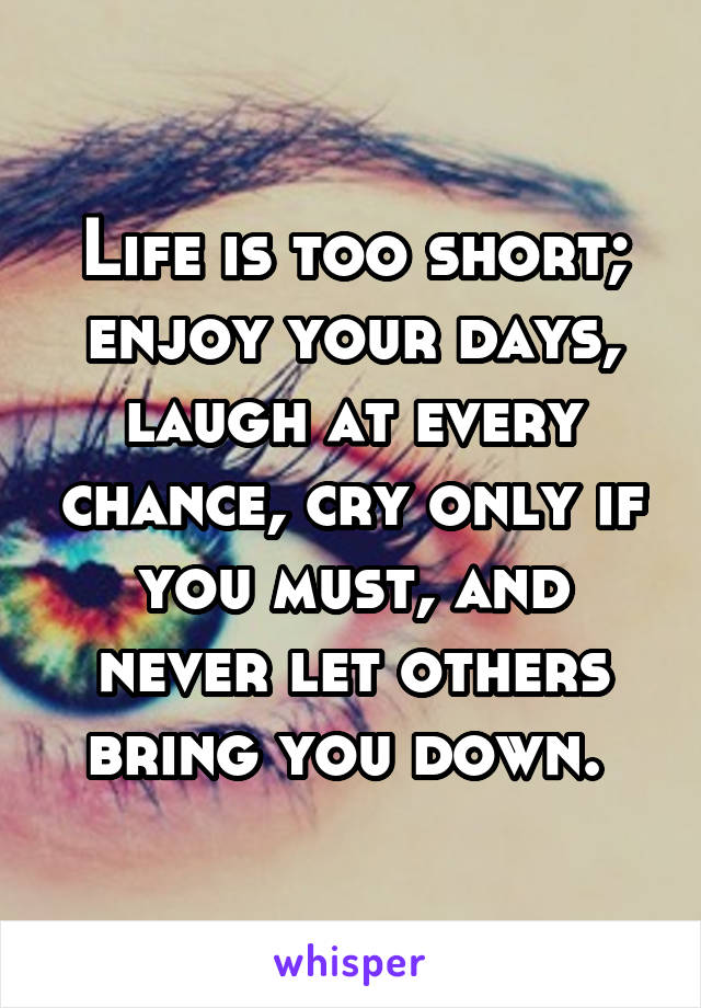 Life is too short; enjoy your days, laugh at every chance, cry only if you must, and never let others bring you down.