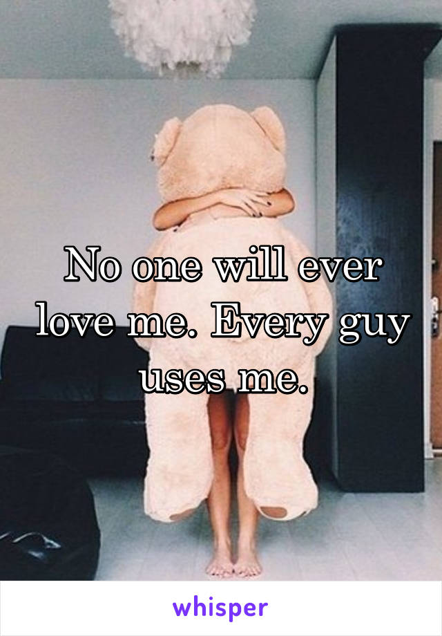 No one will ever love me. Every guy uses me.