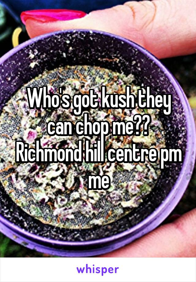 Who's got kush they can chop me?? Richmond hill centre pm me