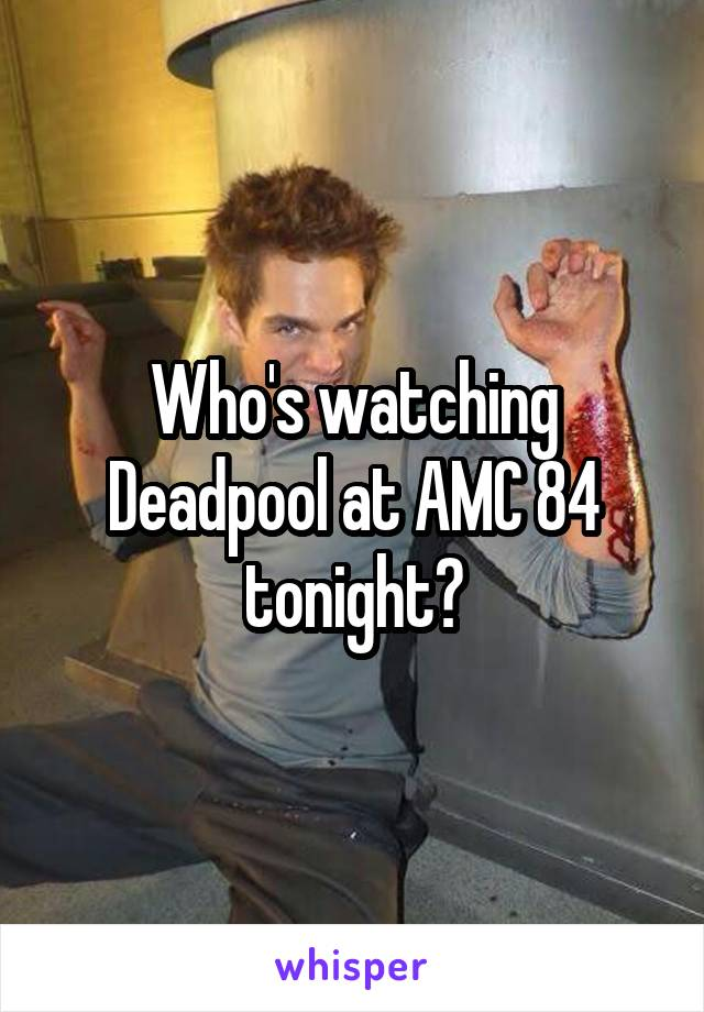 Who's watching Deadpool at AMC 84 tonight?