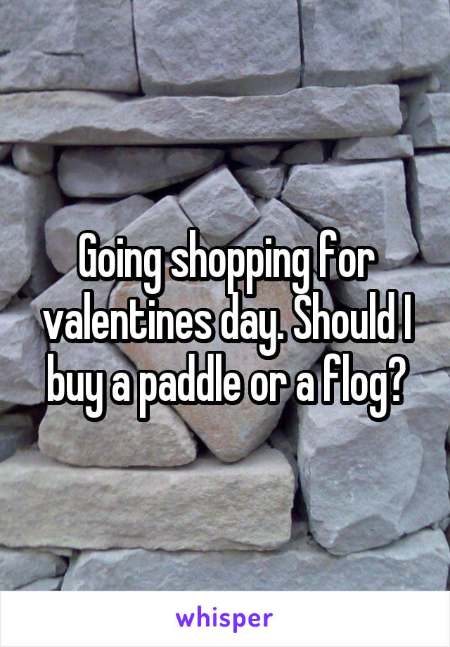 Going shopping for valentines day. Should I buy a paddle or a flog?