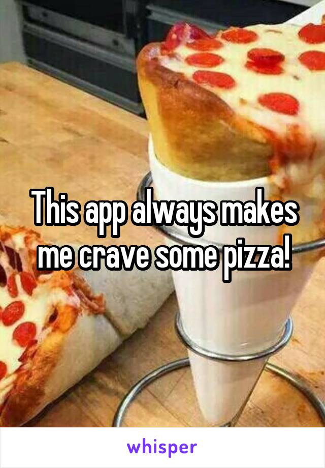 This app always makes me crave some pizza!
