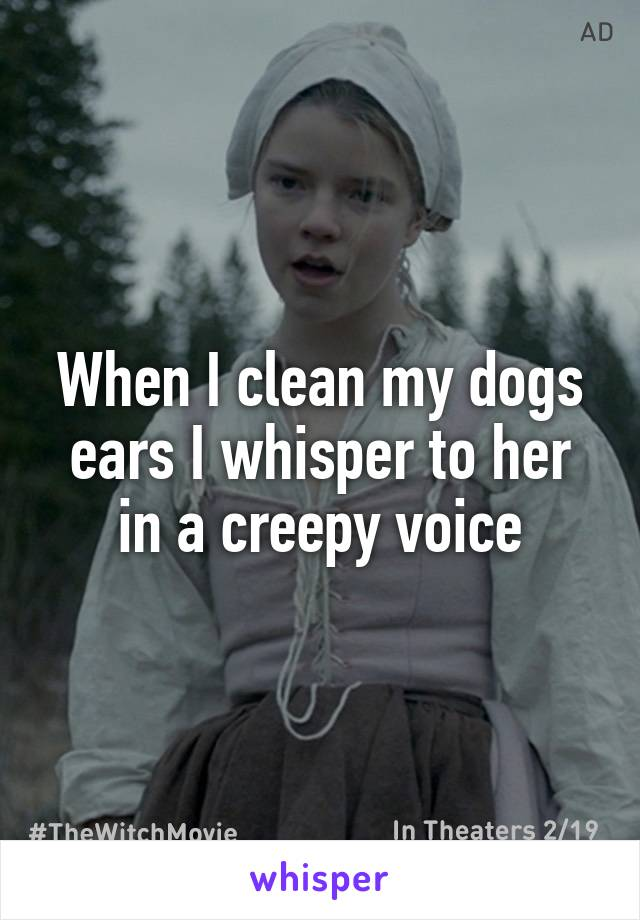 When I clean my dogs ears I whisper to her in a creepy voice