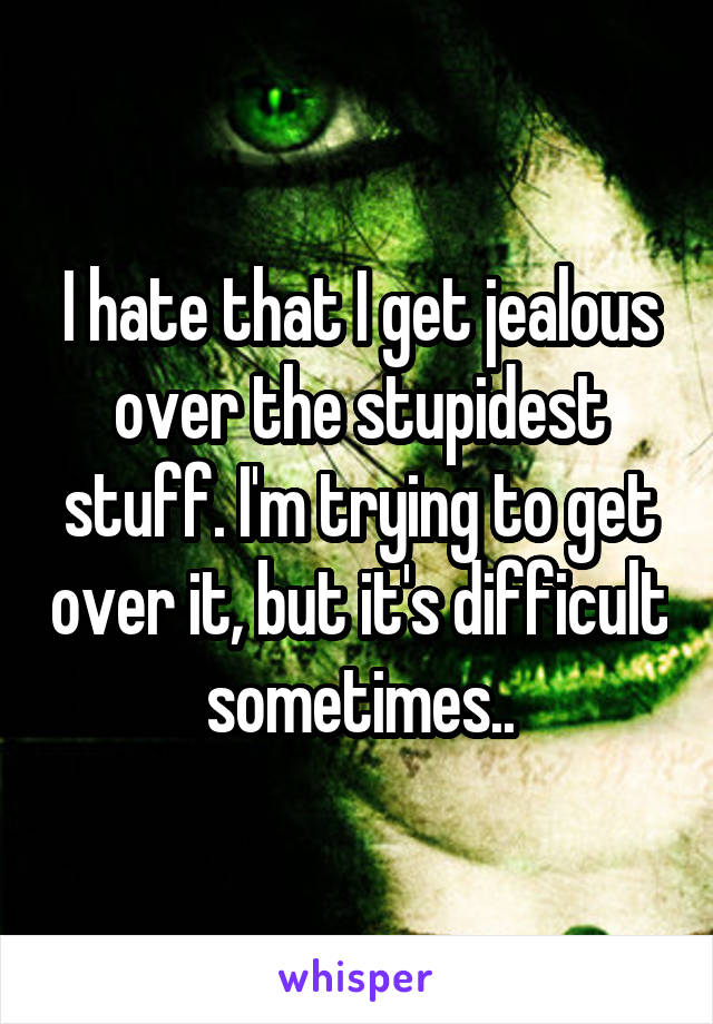 I hate that I get jealous over the stupidest stuff. I'm trying to get over it, but it's difficult sometimes..