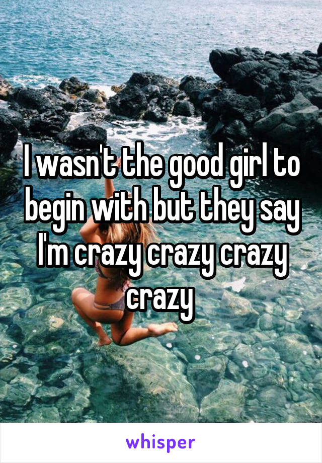 I wasn't the good girl to begin with but they say I'm crazy crazy crazy crazy