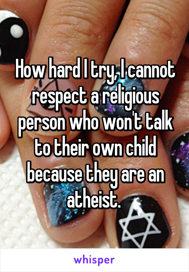 How hard I try, I cannot respect a religious person who won't talk to their own child because they are an atheist.