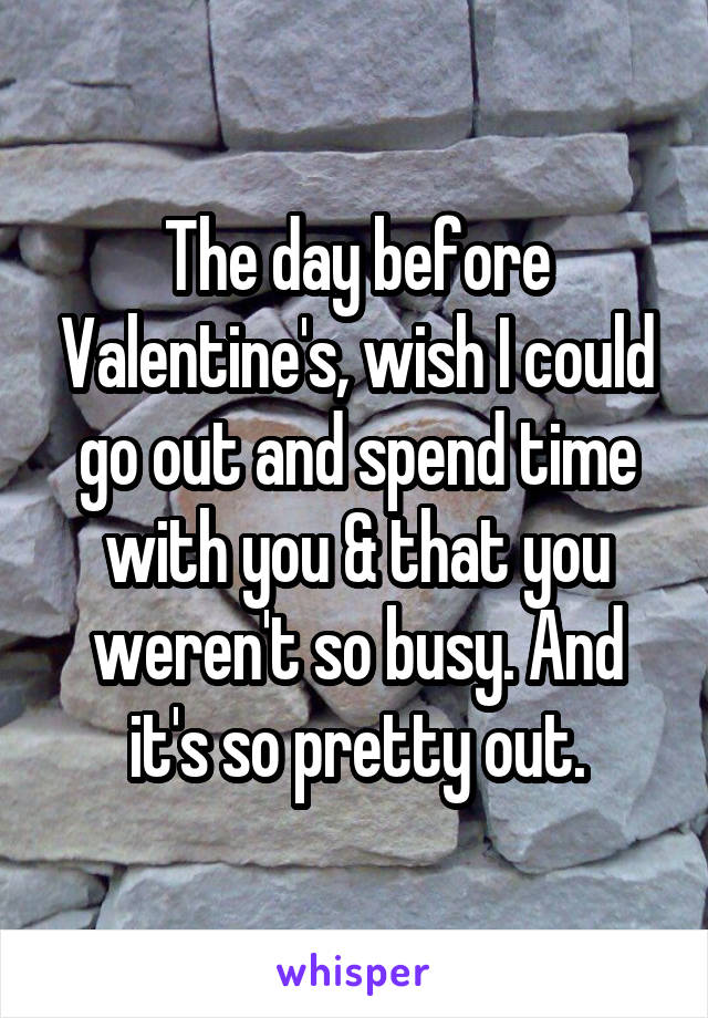 The day before Valentine's, wish I could go out and spend time with you & that you weren't so busy. And it's so pretty out.