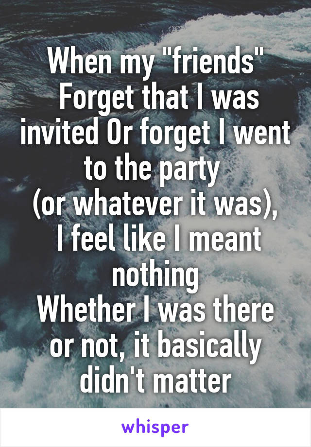 """When my """"friends""""  Forget that I was invited Or forget I went to the party  (or whatever it was),  I feel like I meant nothing Whether I was there or not, it basically didn't matter"""