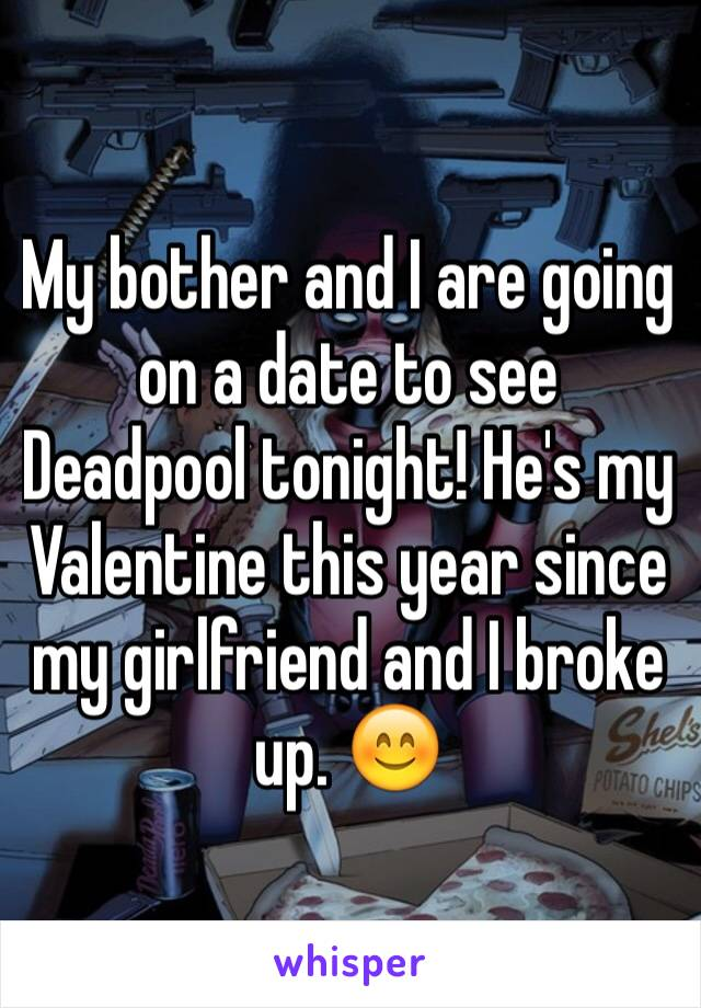 My bother and I are going on a date to see Deadpool tonight! He's my Valentine this year since my girlfriend and I broke up. 😊