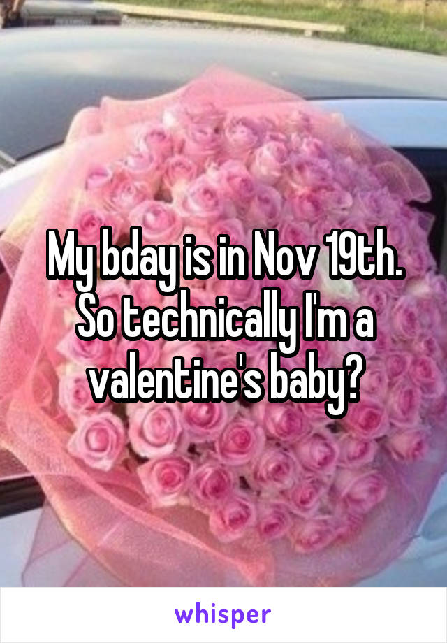 My bday is in Nov 19th. So technically I'm a valentine's baby?