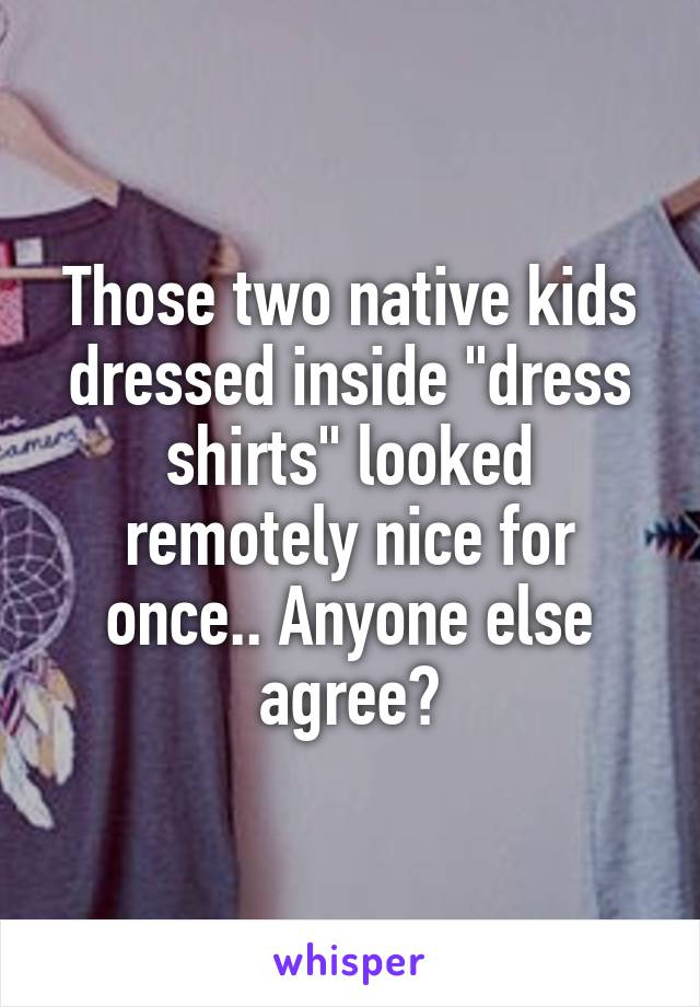 """Those two native kids dressed inside """"dress shirts"""" looked remotely nice for once.. Anyone else agree?"""