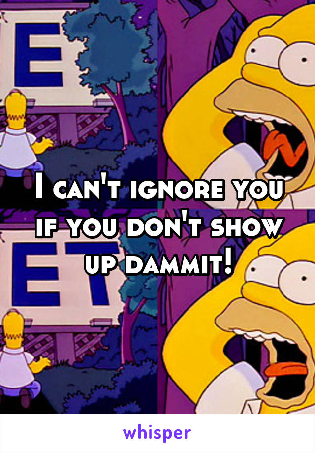 I can't ignore you if you don't show up dammit!