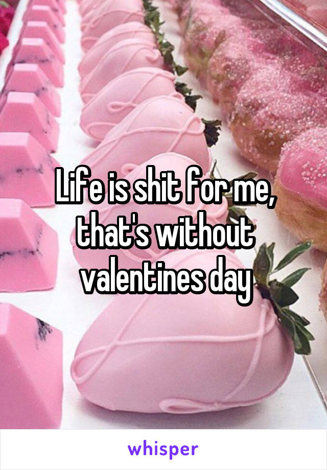 Life is shit for me, that's without valentines day
