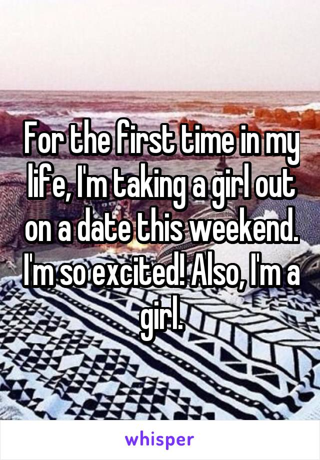 For the first time in my life, I'm taking a girl out on a date this weekend. I'm so excited! Also, I'm a girl.
