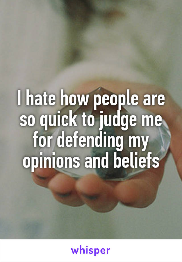 I hate how people are so quick to judge me for defending my opinions and beliefs