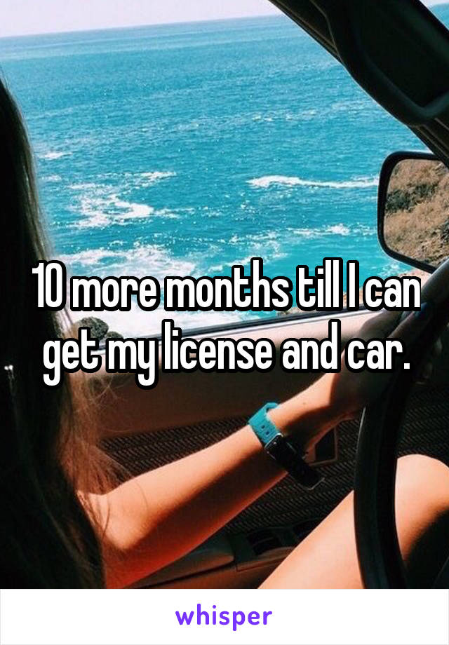 10 more months till I can get my license and car.