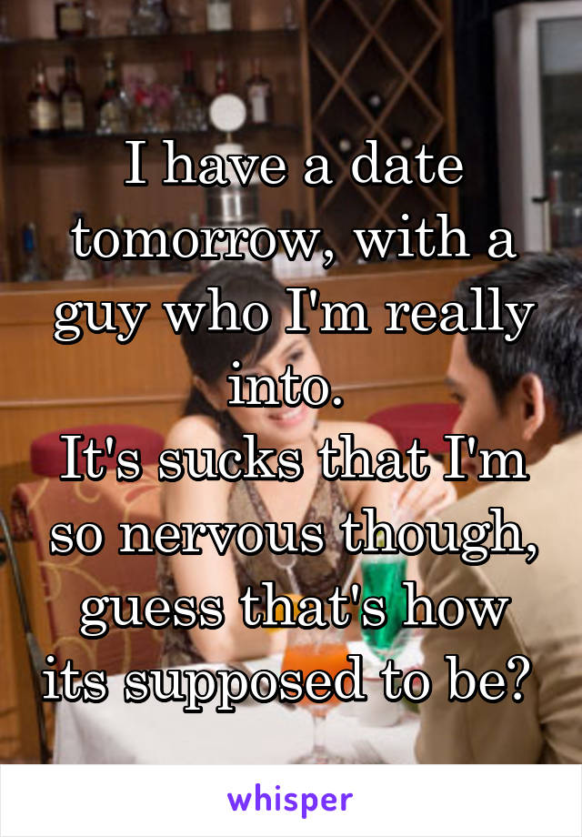 I have a date tomorrow, with a guy who I'm really into.  It's sucks that I'm so nervous though, guess that's how its supposed to be?