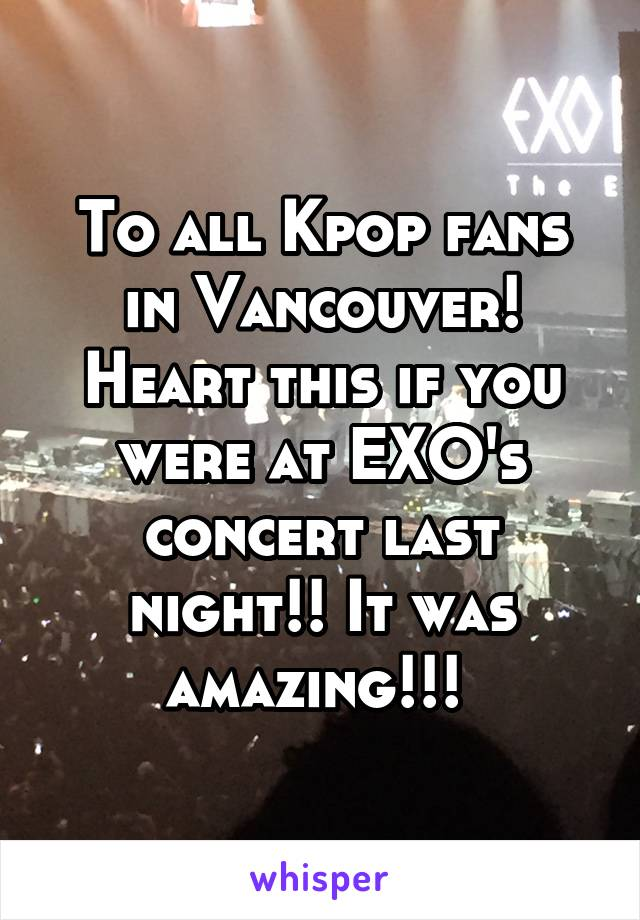 To all Kpop fans in Vancouver! Heart this if you were at EXO's concert last night!! It was amazing!!!