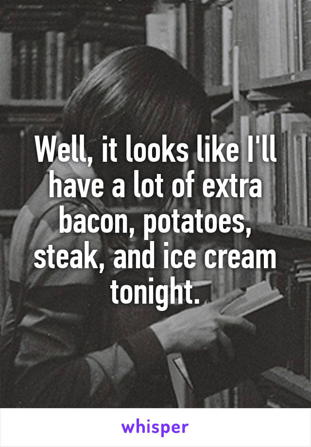 Well, it looks like I'll have a lot of extra bacon, potatoes, steak, and ice cream tonight.