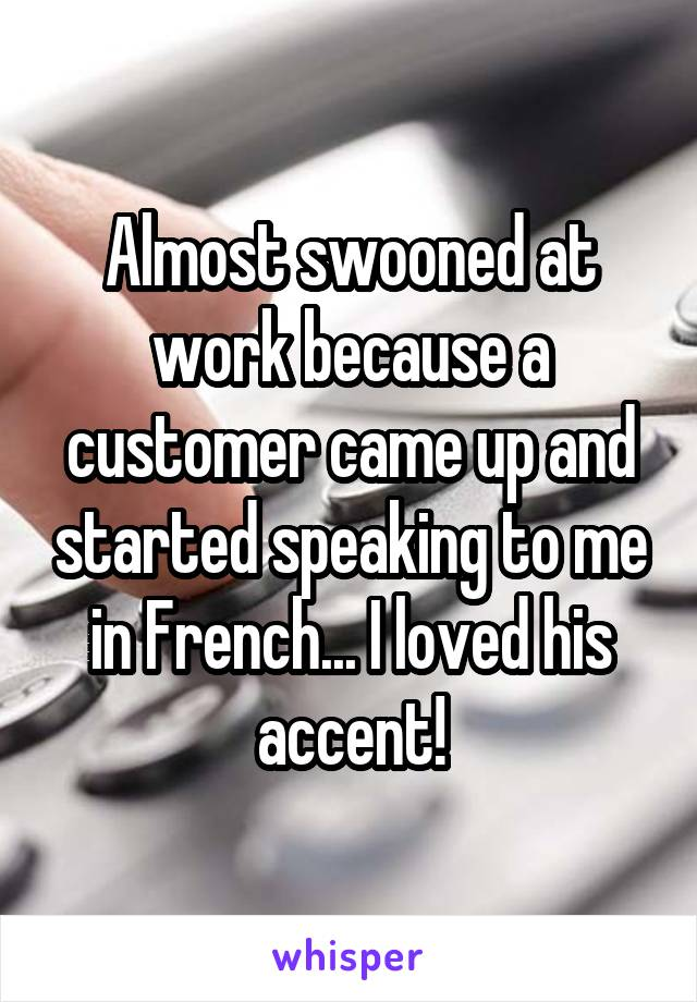 Almost swooned at work because a customer came up and started speaking to me in French... I loved his accent!