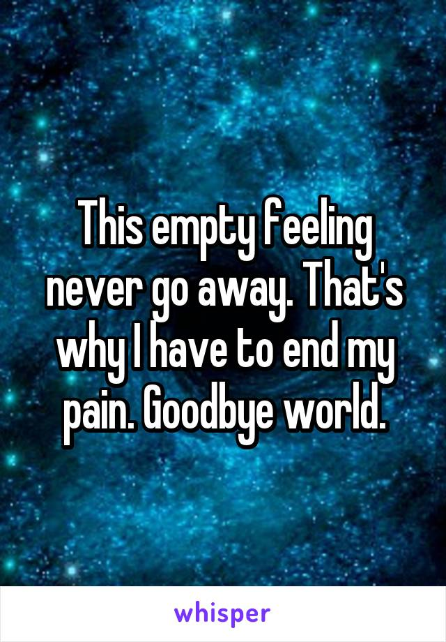 This empty feeling never go away. That's why I have to end my pain. Goodbye world.