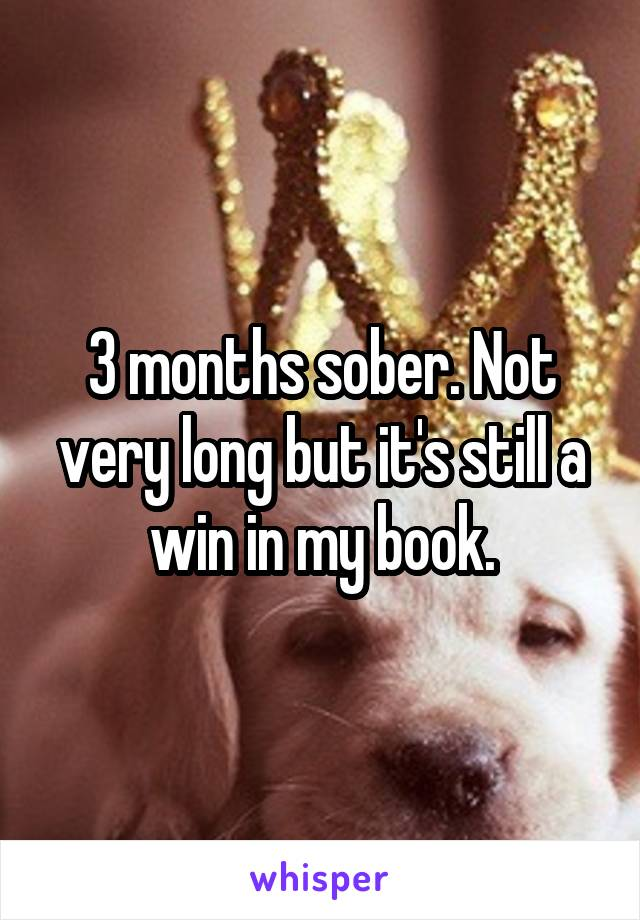 3 months sober. Not very long but it's still a win in my book.