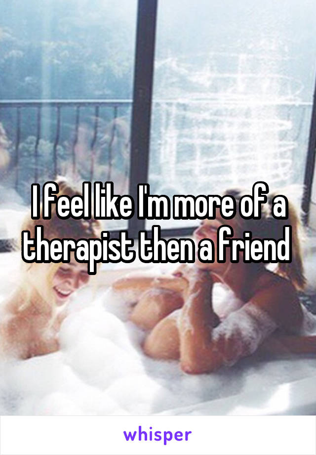 I feel like I'm more of a therapist then a friend