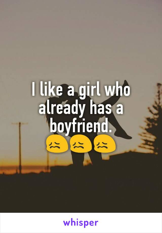 I like a girl who already has a boyfriend. 😖😖😖