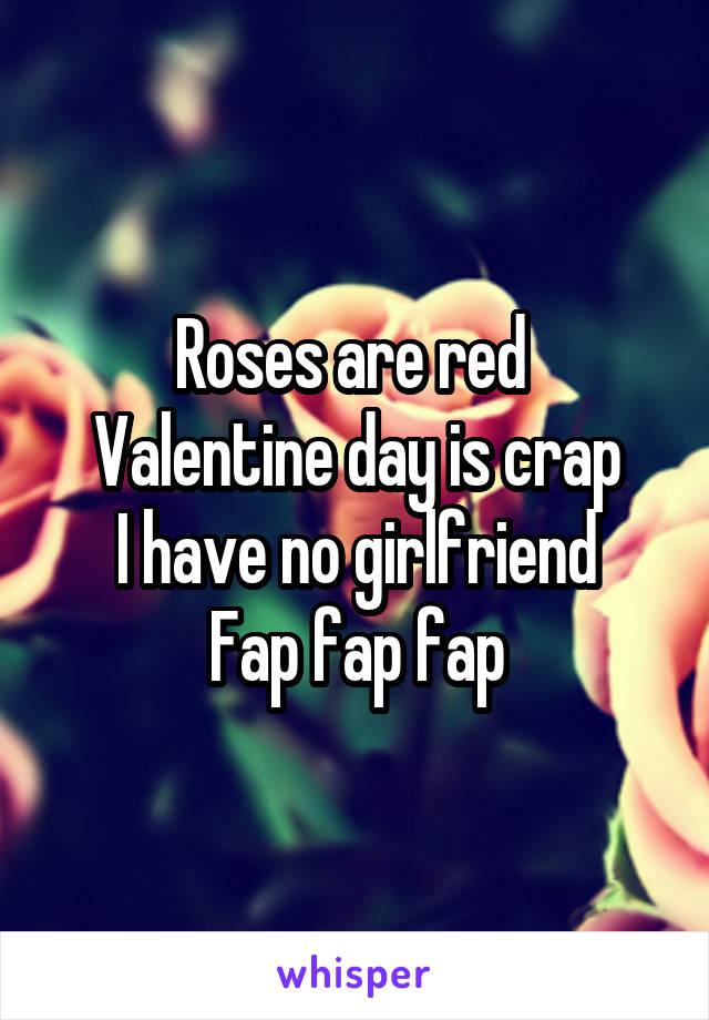 Roses are red  Valentine day is crap I have no girlfriend Fap fap fap