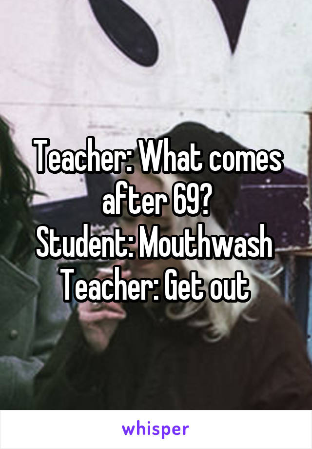 Teacher: What comes after 69? Student: Mouthwash  Teacher: Get out