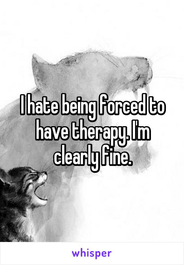 I hate being forced to have therapy. I'm clearly fine.