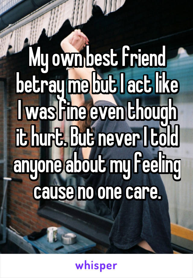 My own best friend betray me but I act like I was fine even though it hurt. But never I told anyone about my feeling cause no one care.