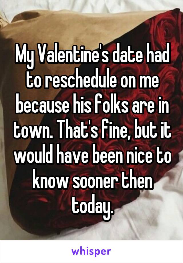 My Valentine's date had to reschedule on me because his folks are in town. That's fine, but it would have been nice to know sooner then today.