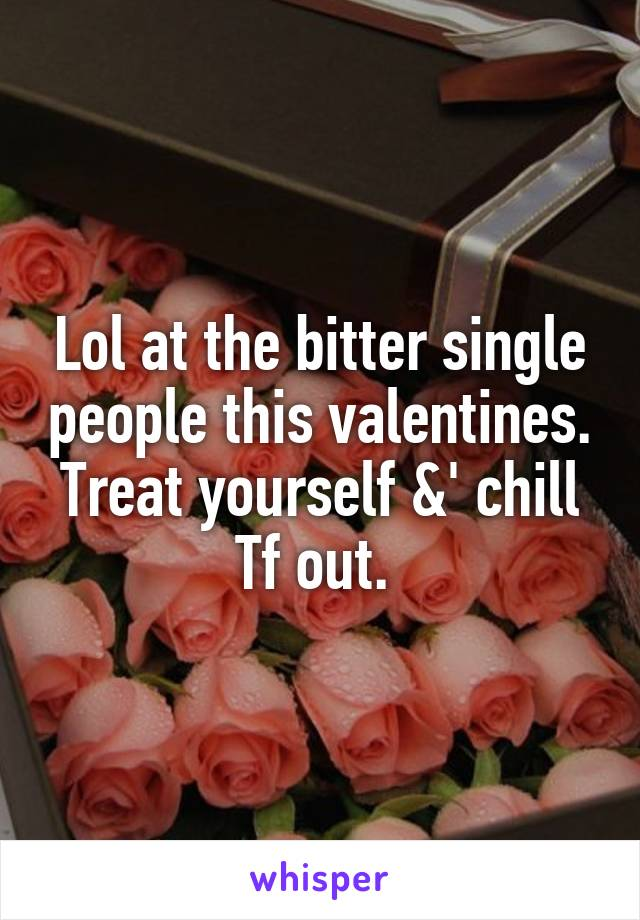 Lol at the bitter single people this valentines. Treat yourself &' chill Tf out.