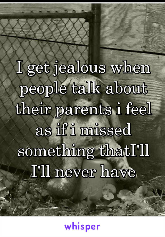 I get jealous when people talk about their parents i feel as if i missed something thatI'll I'll never have