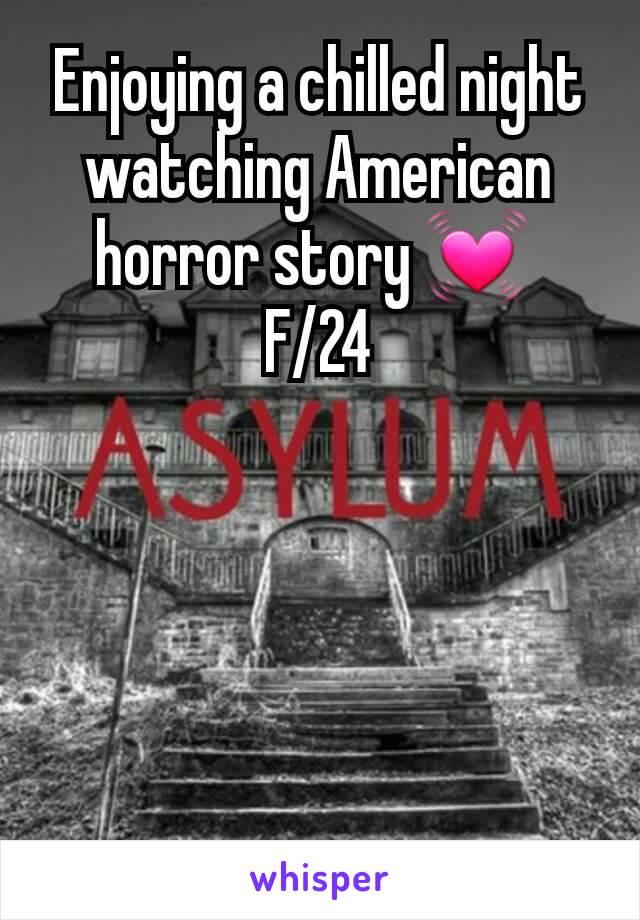 Enjoying a chilled night watching American horror story 💓  F/24