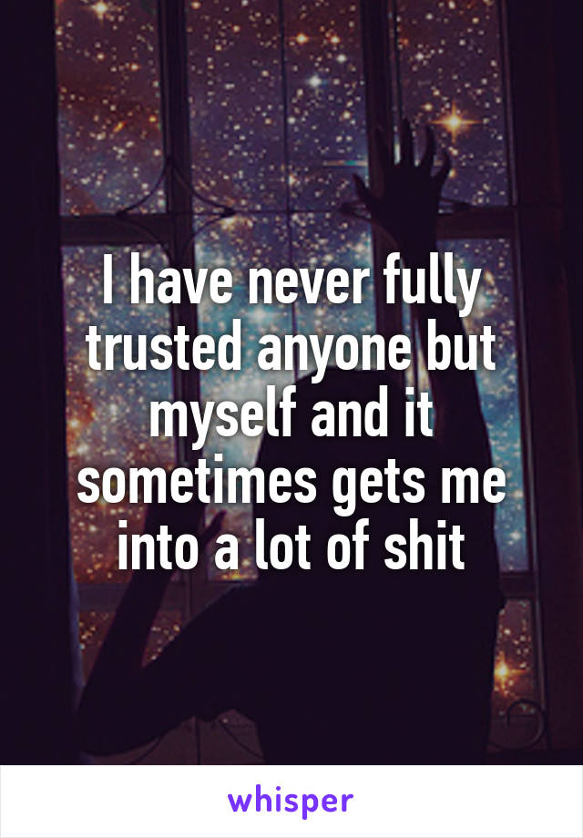 I have never fully trusted anyone but myself and it sometimes gets me into a lot of shit