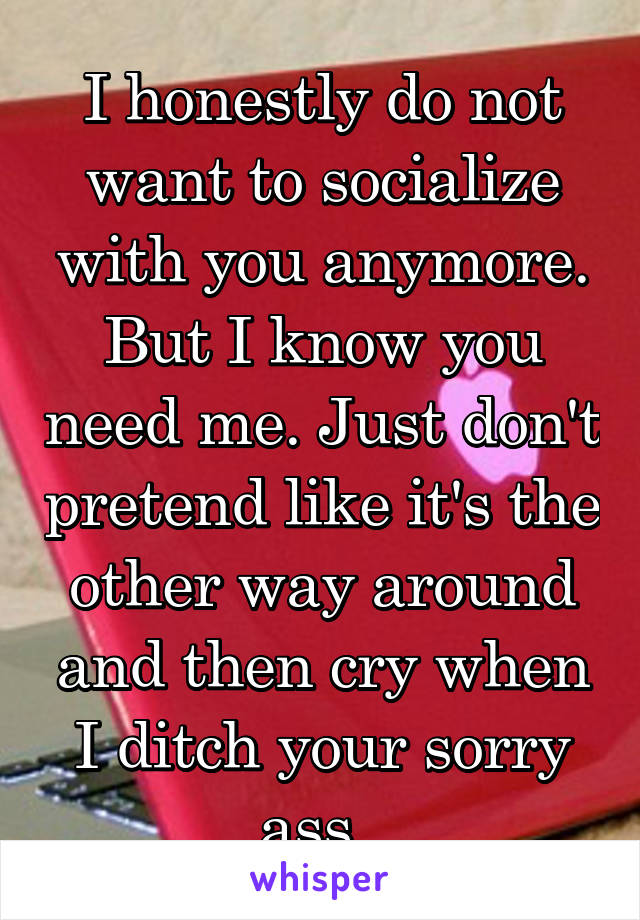 I honestly do not want to socialize with you anymore. But I know you need me. Just don't pretend like it's the other way around and then cry when I ditch your sorry ass.