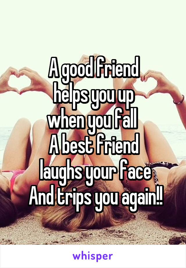 A good friend  helps you up  when you fall  A best friend  laughs your face  And trips you again!!