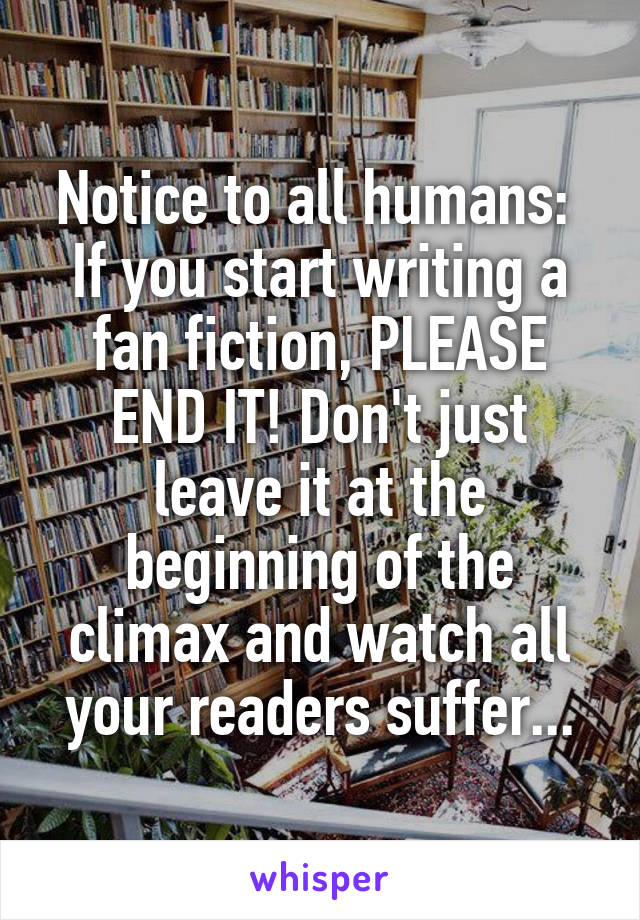 Notice to all humans:  If you start writing a fan fiction, PLEASE END IT! Don't just leave it at the beginning of the climax and watch all your readers suffer...
