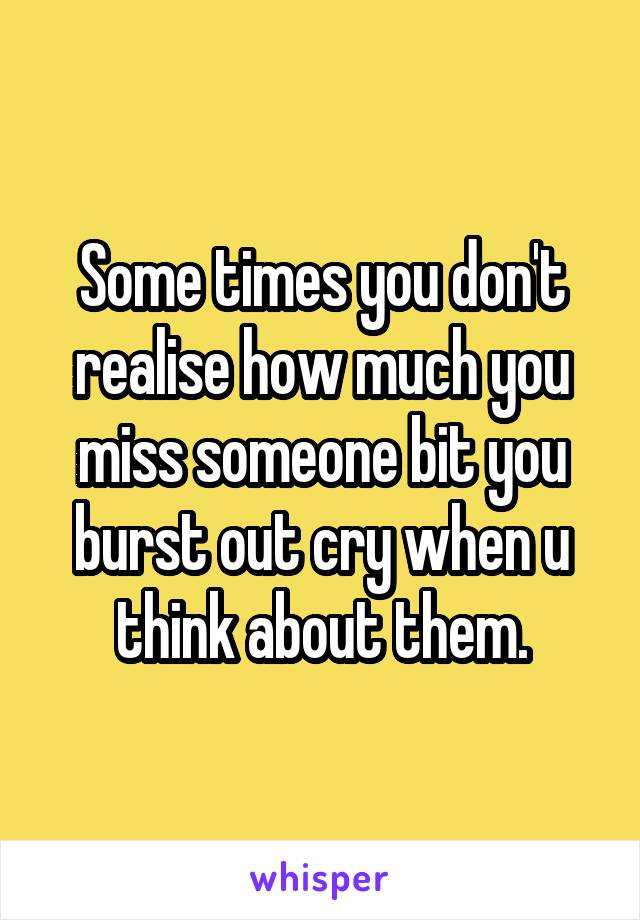 Some times you don't realise how much you miss someone bit you burst out cry when u think about them.