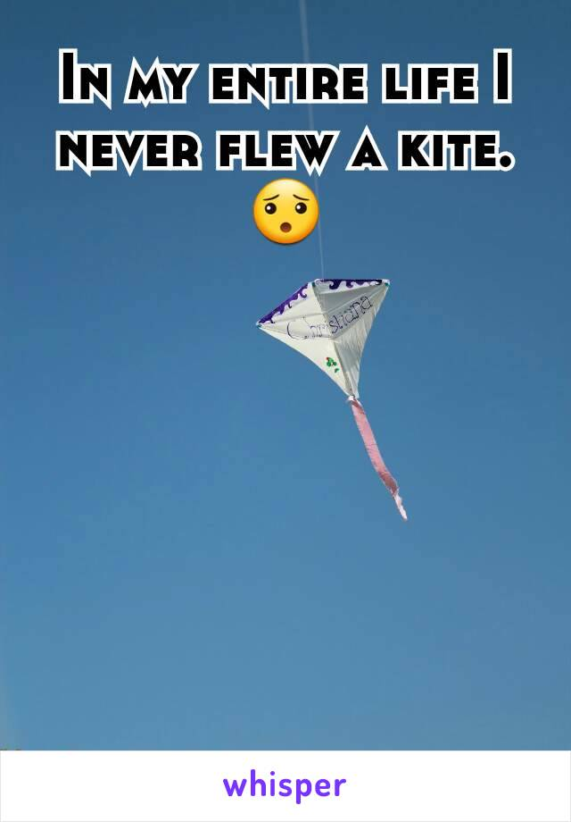 In my entire life I never flew a kite.😯